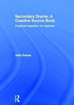 Secondary Drama: A Creative Source Book: Practical Inspiration for Teachers (BOK)