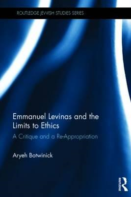 Emmanuel Levinas and the Limits to Ethics: A Critique and a Re-Appropriation (BOK)