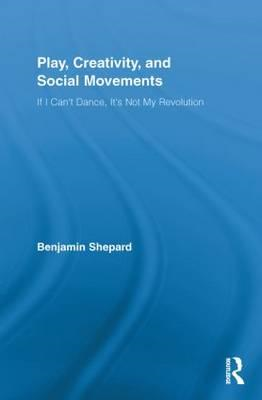 Play, Creativity, and Social Movements: If I Can't Dance, It's Not My Revolution (BOK)