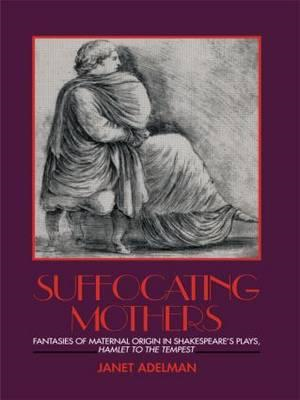 "Suffocating Mothers: Fantasies of Maternal Origin in Shakespeare's Plays, ""Hamlet"" to ""The Tempest"" (BOK)"