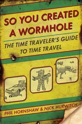 So You Created a Wormhole: The Time Traveler's Guide to Time Travel (BOK)