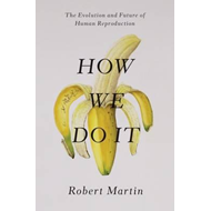 How We Do it: The Evolution and Future of Human Reproduction (BOK)