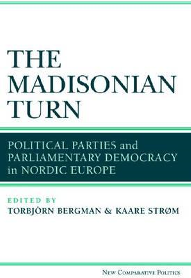 The Madisonian Turn: Political Parties and Parliamentary Democracy in Nordic Europe (BOK)