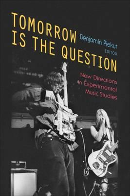 Tomorrow is the Question: New Directions in Experimental Music Studies (BOK)