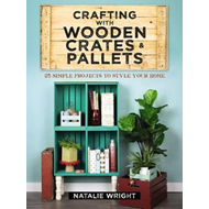 Crafting with Wooden Crates and Pallets: 25 Simple Projects (BOK)