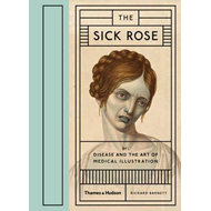 Sick Rose: Disease in the Golden Age of Medical Illustration (BOK)