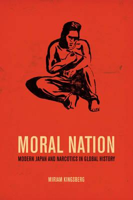 Moral Nation: Modern Japan and Narcotics in Global History (BOK)