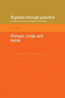 Algebra Through Practice: Volume 3, Groups, Rings and Fields (BOK)