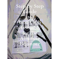 Step by Step Guide to Golf Club Assembly For the Absolute Be (BOK)