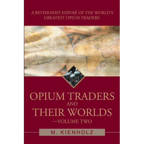 Opium Traders and Their Worlds-Volume Two: A Revisionist Expose of the World's Greatest Opium Trader (BOK)