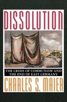 Dissolution: The Crisis of Communism and the End of East Germany (BOK)