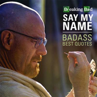 Breaking Bad Say My Name Badass Best Quotes (BOK)