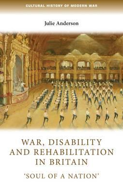 War, Disability and Rehabilitation in Britain: Soul of a Nation (BOK)