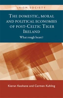 The Domestic, Moral and Political Economies of Post-Celtic Tiger Ireland: What Rough Beast? (BOK)