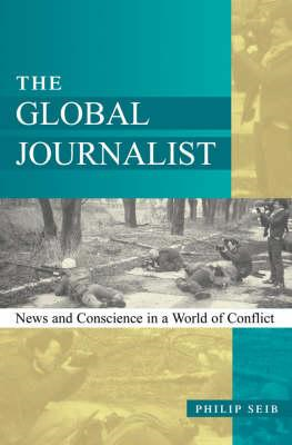 The Global Journalist: News and Conscience in a World of Conflict (BOK)