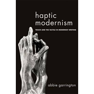 Haptic Modernism: Touch and the Tactile in Modernist Writing (BOK)