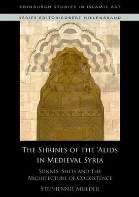 The Shrines of the 'Alids in Medieval Syria: Sunnis, Shi'is and the Architecture of Coexistence (BOK)