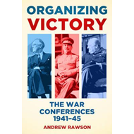 Organizing Victory: The War Conferences 1941-1945 (BOK)