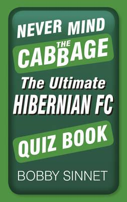 Never Mind the Cabbage: The Ultimate Hibernian FC Quiz Book (BOK)