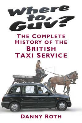 Where to, Guv?: The Complete History of British Taxi Service (BOK)