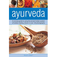 Ayurveda: A Concise Guide to Using the Ancient Indian System of Holistic Healing, Shown in Over 140 (BOK)