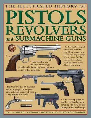 The Illustrated History of Pistols, Revolvers and Submachine Guns: A Fascinating Guide to Small Arms (BOK)