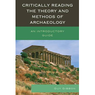 Critically Reading the Theory and Methods of Archaeology: An Introductory Guide (BOK)