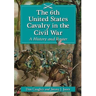 The 6th United States Cavalry in the Civil War: A History and Roster (BOK)