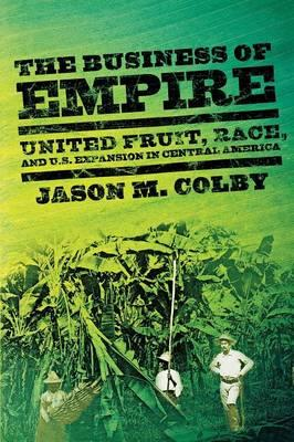 The Business of Empire: United Fruit, Race, and U.S. Expansion in Central America (BOK)