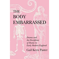 The Body Embarrassed: Drama and the Disciplines of Shame in Early Modern England (BOK)