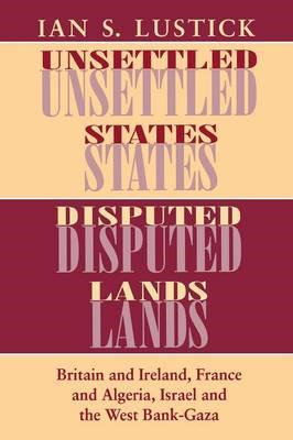 Unsettled States, Disputed Lands: Britain and Ireland, France and Algeria, Israel and the West Bank- (BOK)