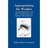 Appropriating the Weather: Vilhelm Bjerknes and the Construction of a Modern Meteorology (BOK)