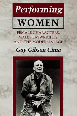 Performing Women: Female Characters, Male Playwrights and the Modern Stage (BOK)