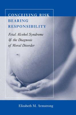 Conceiving Risk, Bearing Responsibility: Fetal Alcohol Syndrome and the Diagnosis of Moral Disorder (BOK)