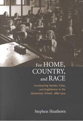 For Home, Country, and Race: Gender, Class, and Englishness in the Elementary School, 1880-1914 (BOK)
