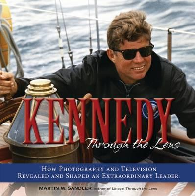 Kennedy Through the Lens: How Photography and Television Revealed and Shaped an Extraordinary Leader (BOK)