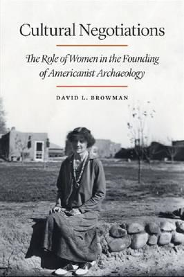 Cultural Negotiations: The Role of Women in the Founding of Americanist Archaeology (BOK)