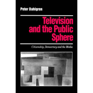 Television and the Public Sphere: Citizenship, Democracy and the Media (BOK)