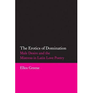 Erotics of Domination: Male Desire and the Mistress in Latin (BOK)