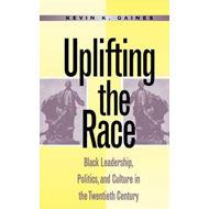 Uplifting the Race: Black Leadership, Politics, and Culture in the Twentieth Century (BOK)