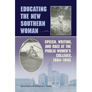Educating the New Southern Woman: Speech, Writing, and Race at the Public Women's Colleges, 1884-194 (BOK)