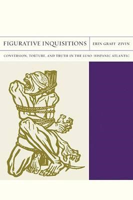 Figurative Inquisitions: Conversion, Torture, and Truth in the Luso-Hispanic Atlantic (BOK)
