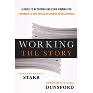Working the Story: A Guide to Reporting and News Writing for Journalists and Public Relations Profes (BOK)