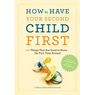 How to Have Second Child First: 100 Things That Would Have Been Good to Know the First Time Around (BOK)