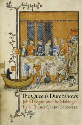 The Queen's Dumbshows: John Lydgate and the Making of Early Theater (BOK)