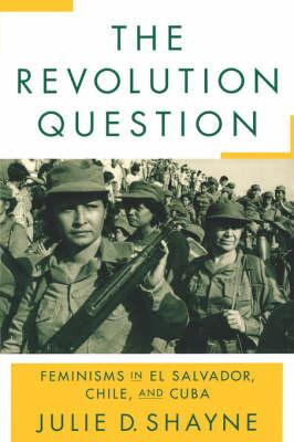 The Revolution Question: Feminisms in El Salvador, Chile, and Cuba (BOK)