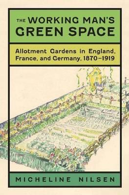 The Working Man's Green Space: Allotment Gardens in England, France, and Germany, 1870-1919 (BOK)