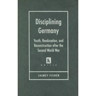 Disciplining Germany: Youth, Reeducation, and Reconstruction After the Second World War (BOK)