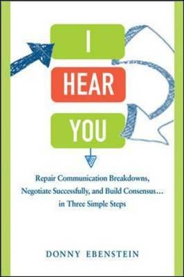 I Hear You: Repair Communication Breakdowns, Negotiate Successfully, and Build Consensus ... in Thre (BOK)