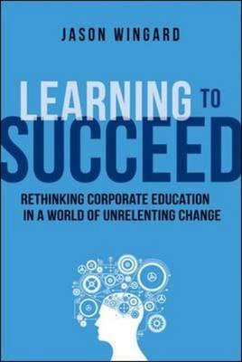 Learning to Succeed: Rethinking Corporate Education in a Wor (BOK)